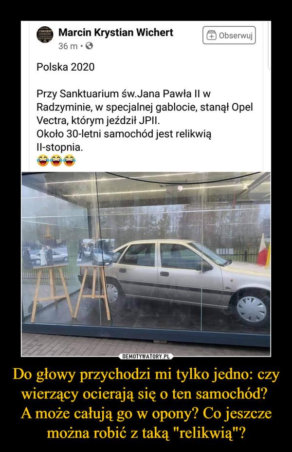 """Do głowy przychodzi mi tylko jedno: czy wierzący ocierają się o ten samochód? A może całują go w opony? Co jeszcze można robić z taką """"relikwią""""? –  Polska 2020 ffl Obserwuj Przy Sanktuarium św.Jana Pawła II w Radzyminie, w specjalnej gablocie, stanął Opel Vectra, którym jeździł JPII. Około 30-letni samochód jest relikwią II-stopnia."""
