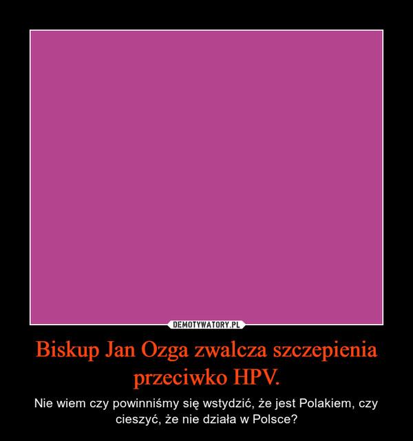 Biskup Jan Ozga zwalcza szczepienia przeciwko HPV. – Nie wiem czy powinniśmy się wstydzić, że jest Polakiem, czy cieszyć, że nie działa w Polsce?