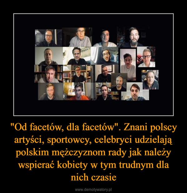 """""""Od facetów, dla facetów"""". Znani polscy artyści, sportowcy, celebryci udzielają polskim mężczyznom rady jak należy wspierać kobiety w tym trudnym dla nich czasie –"""