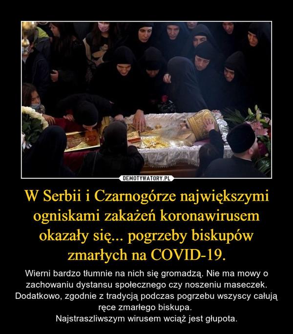 W Serbii i Czarnogórze największymi ogniskami zakażeń koronawirusem okazały się... pogrzeby biskupów zmarłych na COVID-19. – Wierni bardzo tłumnie na nich się gromadzą. Nie ma mowy o zachowaniu dystansu społecznego czy noszeniu maseczek. Dodatkowo, zgodnie z tradycją podczas pogrzebu wszyscy całują ręce zmarłego biskupa. Najstraszliwszym wirusem wciąż jest głupota.
