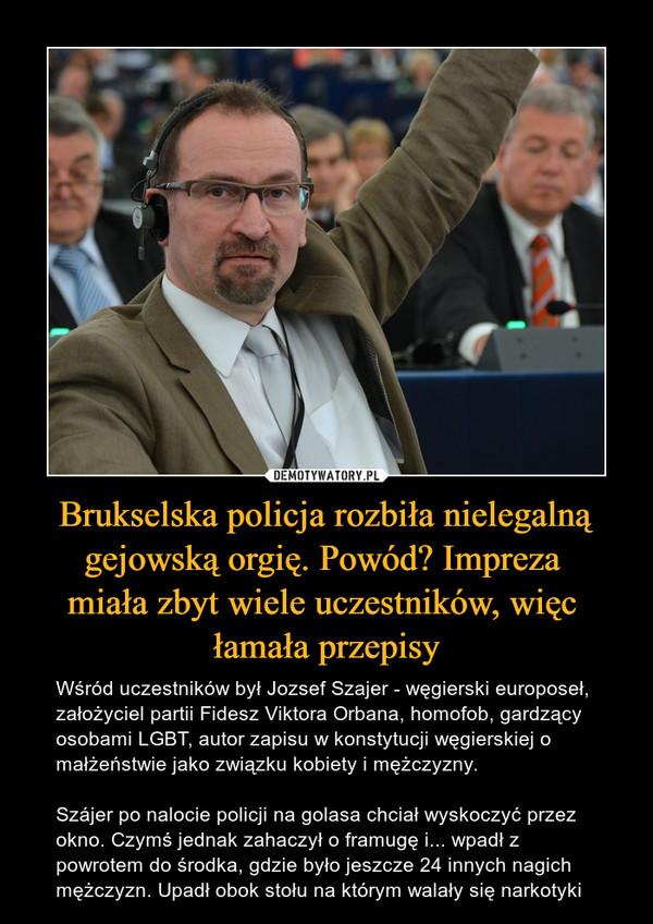 Brukselska policja rozbiła nielegalną gejowską orgię. Powód? Impreza miała zbyt wiele uczestników, więc łamała przepisy – Wśród uczestników był Jozsef Szajer - węgierski europoseł, założyciel partii Fidesz Viktora Orbana, homofob, gardzący osobami LGBT, autor zapisu w konstytucji węgierskiej o małżeństwie jako związku kobiety i mężczyzny.Szájer po nalocie policji na golasa chciał wyskoczyć przez okno. Czymś jednak zahaczył o framugę i... wpadł z powrotem do środka, gdzie było jeszcze 24 innych nagich mężczyzn. Upadł obok stołu na którym walały się narkotyki