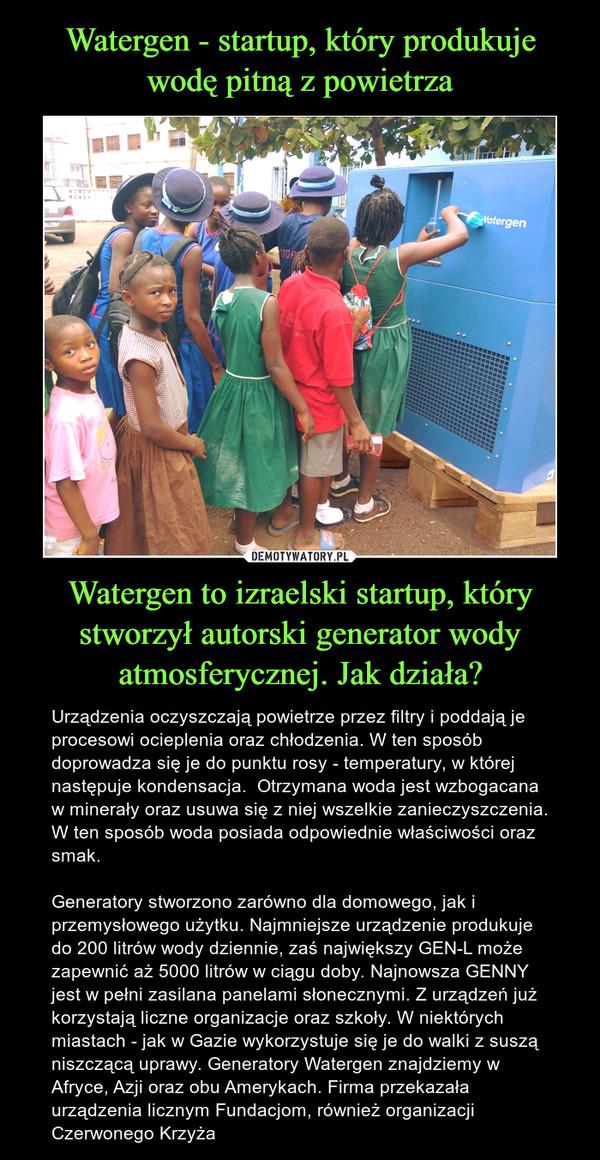 Watergen to izraelski startup, który stworzył autorski generator wody atmosferycznej. Jak działa? – Urządzenia oczyszczają powietrze przez filtry i poddają je procesowi ocieplenia oraz chłodzenia. W ten sposób doprowadza się je do punktu rosy - temperatury, w której następuje kondensacja.  Otrzymana woda jest wzbogacana w minerały oraz usuwa się z niej wszelkie zanieczyszczenia. W ten sposób woda posiada odpowiednie właściwości oraz smak.Generatory stworzono zarówno dla domowego, jak i przemysłowego użytku. Najmniejsze urządzenie produkuje do 200 litrów wody dziennie, zaś największy GEN-L może zapewnić aż 5000 litrów w ciągu doby. Najnowsza GENNY jest w pełni zasilana panelami słonecznymi. Z urządzeń już korzystają liczne organizacje oraz szkoły. W niektórych miastach - jak w Gazie wykorzystuje się je do walki z suszą niszczącą uprawy. Generatory Watergen znajdziemy w Afryce, Azji oraz obu Amerykach. Firma przekazała urządzenia licznym Fundacjom, również organizacji Czerwonego Krzyża