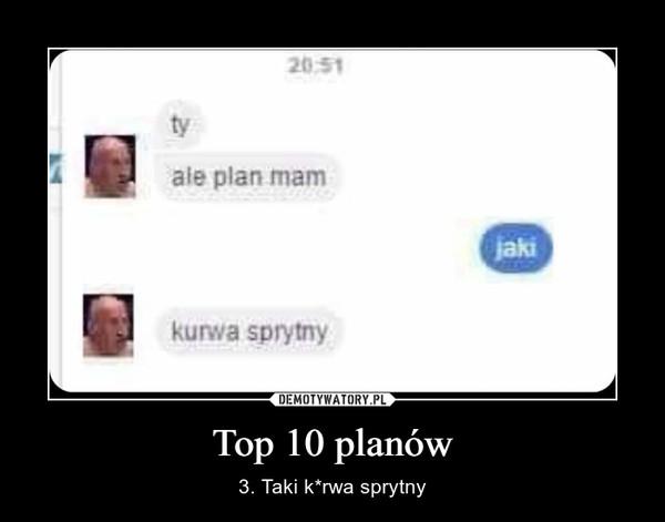 Top 10 planów – 3. Taki k*rwa sprytny