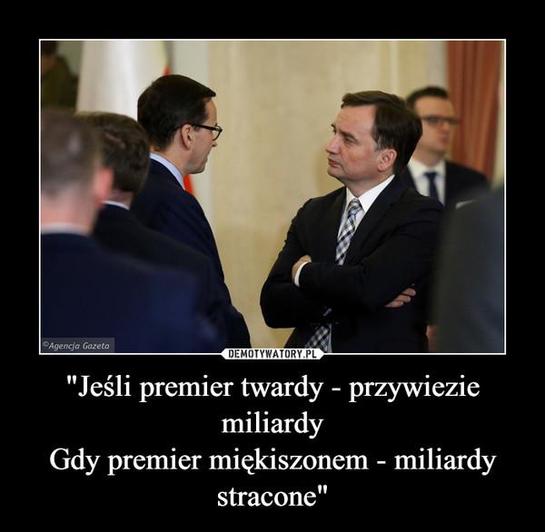 """""""Jeśli premier twardy - przywiezie miliardyGdy premier miękiszonem - miliardy stracone"""" –"""
