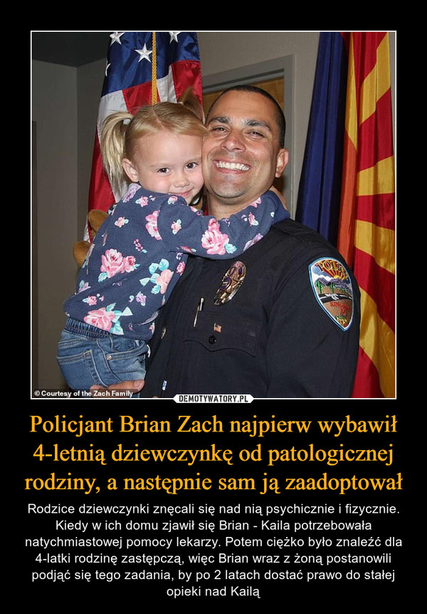 Policjant Brian Zach najpierw wybawił 4-letnią dziewczynkę od patologicznej rodziny, a następnie sam ją zaadoptował – Rodzice dziewczynki znęcali się nad nią psychicznie i fizycznie. Kiedy w ich domu zjawił się Brian - Kaila potrzebowała natychmiastowej pomocy lekarzy. Potem ciężko było znaleźć dla 4-latki rodzinę zastępczą, więc Brian wraz z żoną postanowili podjąć się tego zadania, by po 2 latach dostać prawo do stałej opieki nad Kailą