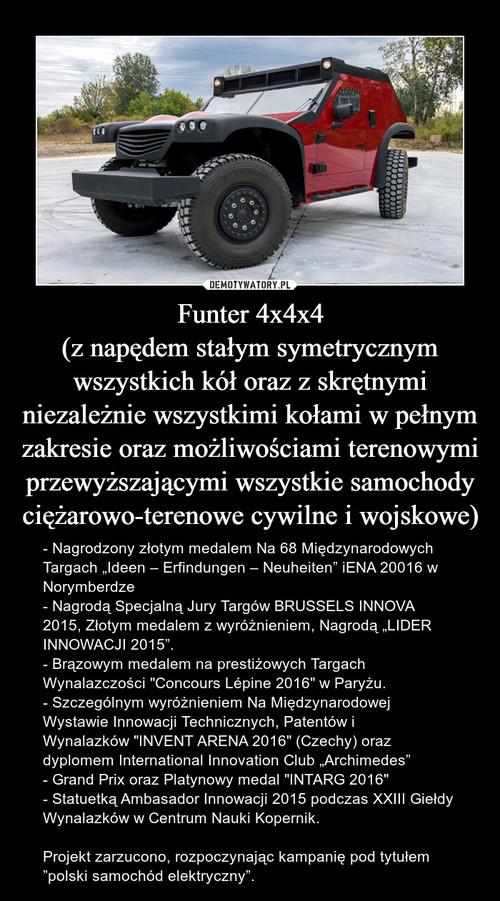 Funter 4x4x4 (z napędem stałym symetrycznym wszystkich kół oraz z skrętnymi niezależnie wszystkimi kołami w pełnym zakresie oraz możliwościami terenowymi przewyższającymi wszystkie samochody ciężarowo-terenowe cywilne i wojskowe)