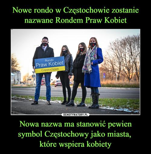 Nowe rondo w Częstochowie zostanie nazwane Rondem Praw Kobiet Nowa nazwa ma stanowić pewien symbol Częstochowy jako miasta,  które wspiera kobiety