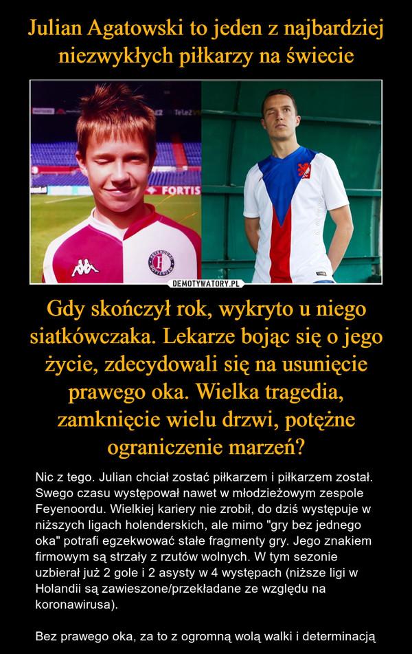 """Gdy skończył rok, wykryto u niego siatkówczaka. Lekarze bojąc się o jego życie, zdecydowali się na usunięcie prawego oka. Wielka tragedia, zamknięcie wielu drzwi, potężne ograniczenie marzeń? – Nic z tego. Julian chciał zostać piłkarzem i piłkarzem został. Swego czasu występował nawet w młodzieżowym zespole Feyenoordu. Wielkiej kariery nie zrobił, do dziś występuje w niższych ligach holenderskich, ale mimo """"gry bez jednego oka"""" potrafi egzekwować stałe fragmenty gry. Jego znakiem firmowym są strzały z rzutów wolnych. W tym sezonie uzbierał już 2 gole i 2 asysty w 4 występach (niższe ligi w Holandii są zawieszone/przekładane ze względu na koronawirusa).Bez prawego oka, za to z ogromną wolą walki i determinacją"""