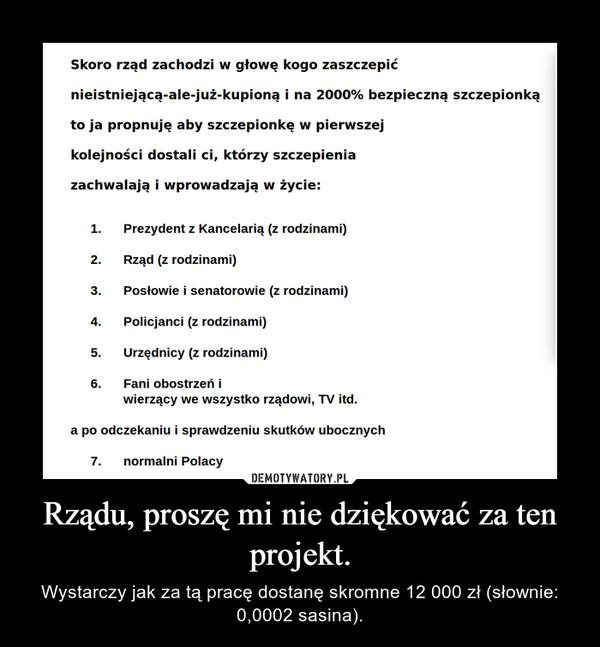 Rządu, proszę mi nie dziękować za ten projekt. – Wystarczy jak za tą pracę dostanę skromne 12 000 zł (słownie: 0,0002 sasina).