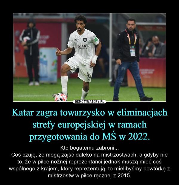 Katar zagra towarzysko w eliminacjach strefy europejskiej w ramach przygotowania do MŚ w 2022. – Kto bogatemu zabroni...Coś czuję, że mogą zajść daleko na mistrzostwach, a gdyby nie to, że w piłce nożnej reprezentanci jednak muszą mieć coś wspólnego z krajem, który reprezentują, to mielibyśmy powtórkę z mistrzostw w piłce ręcznej z 2015.