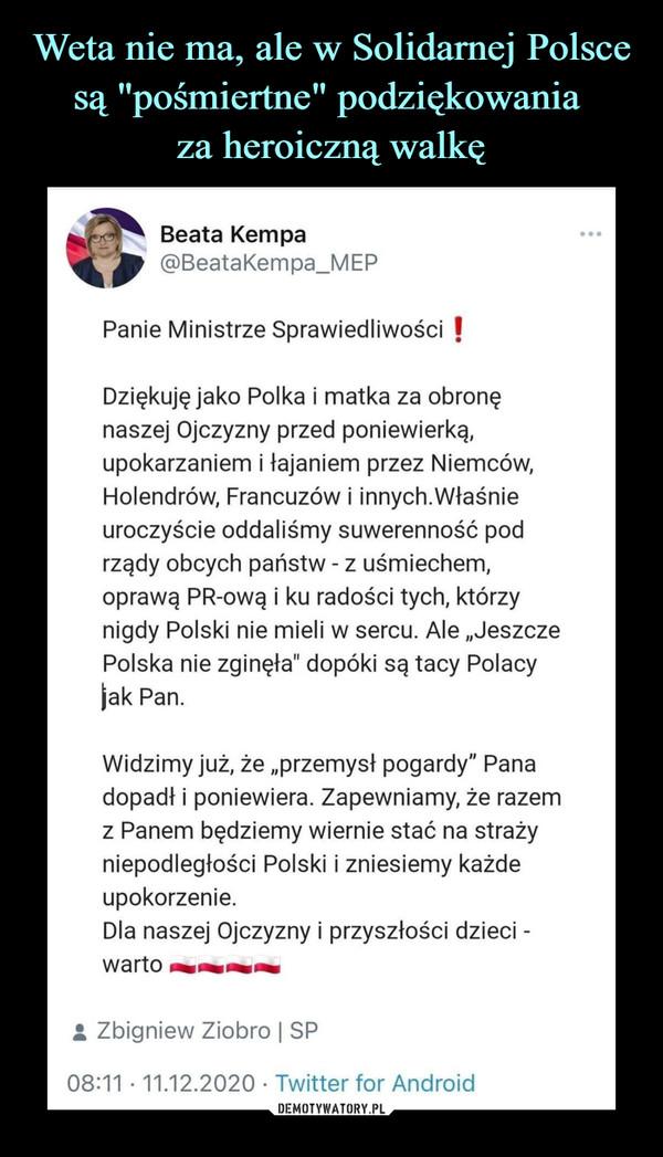 """–  Beata Kempa@BeataKempa_MEPPanie Ministrze Sprawiedliwości IDziękuję jako Polka i matka za obronęnaszej Ojczyzny przed poniewierką,upokarzaniem i łajaniem przez Niemców,Holendrów, Francuzów i innych.Właśnieuroczyście oddaliśmy suwerenność podrządy obcych państw - z uśmiechem,oprawą PR-ową i ku radości tych, którzynigdy Polski nie mieli w sercu. Ale """"JeszczePolska nie zginęła"""" dopóki są tacy Polacyjak Pan.Widzimy już, że """"przemysł pogardy"""" Panadopadł i poniewiera. Zapewniamy, że razemz Panem będziemy wiernie stać na strażyniepodległości Polski i zniesiemy każdeupokorzenie.Dla naszej Ojczyzny i przyszłości dzieci -I Zbigniew Ziobro   SP08:11 • 11.12.2020 ■ Twitter for Android"""