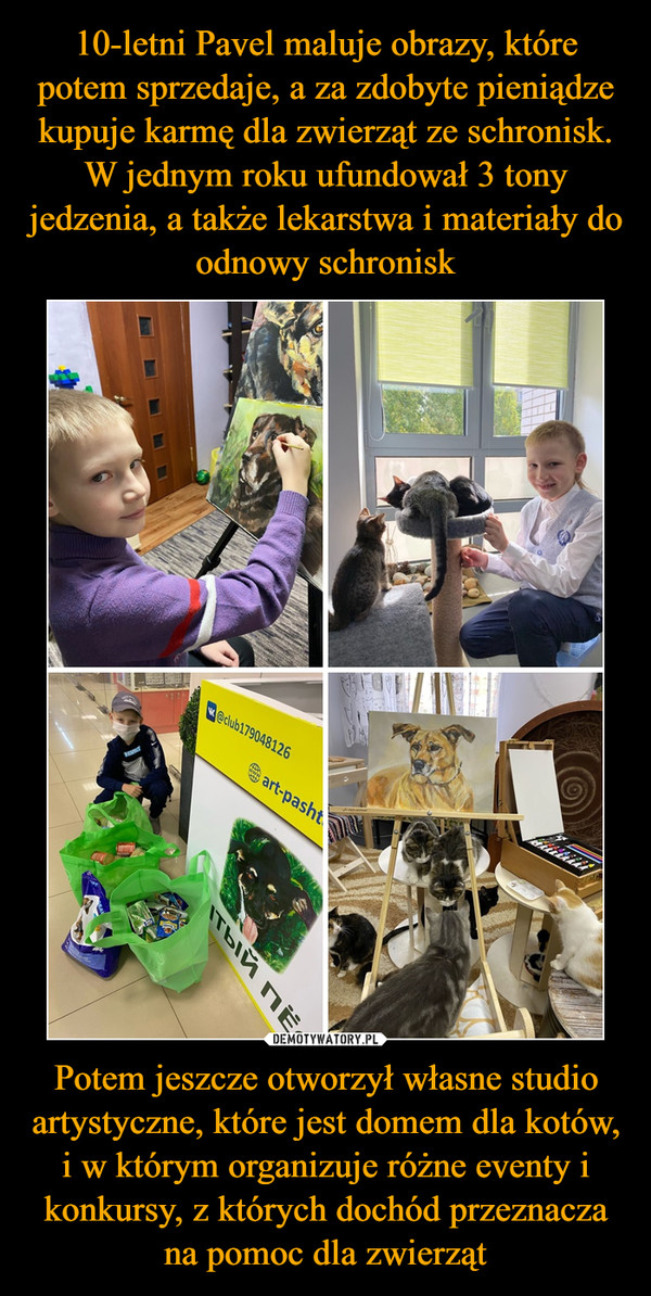 Potem jeszcze otworzył własne studio artystyczne, które jest domem dla kotów, i w którym organizuje różne eventy i konkursy, z których dochód przeznacza na pomoc dla zwierząt –