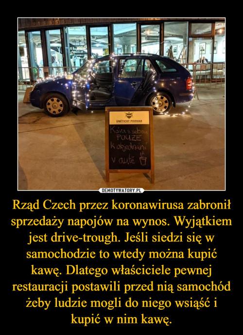 Rząd Czech przez koronawirusa zabronił sprzedaży napojów na wynos. Wyjątkiem jest drive-trough. Jeśli siedzi się w samochodzie to wtedy można kupić kawę. Dlatego właściciele pewnej restauracji postawili przed nią samochód żeby ludzie mogli do niego wsiąść i kupić w nim kawę.