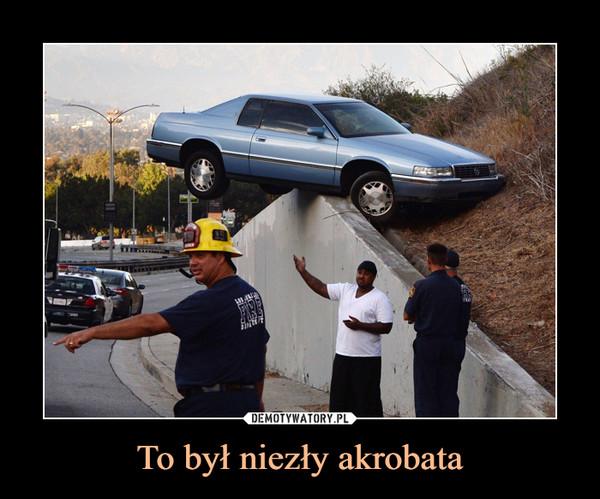 To był niezły akrobata –