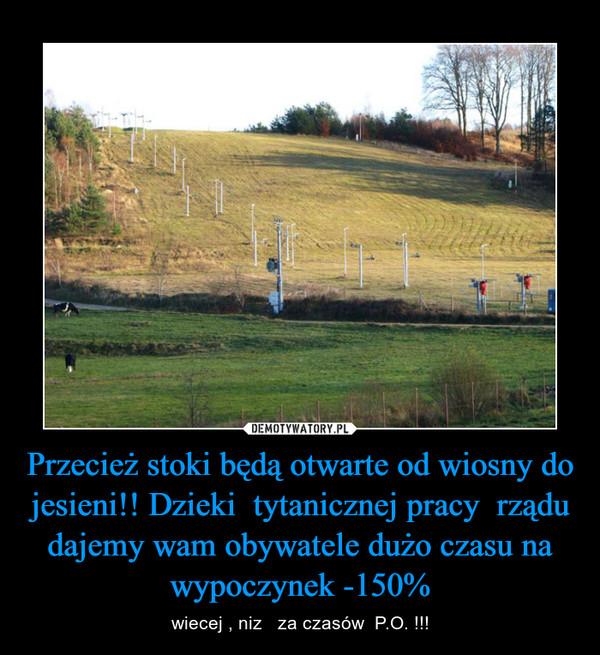 Przecież stoki będą otwarte od wiosny do jesieni!! Dzieki  tytanicznej pracy  rządu dajemy wam obywatele dużo czasu na wypoczynek -150% – wiecej , niz   za czasów  P.O. !!!