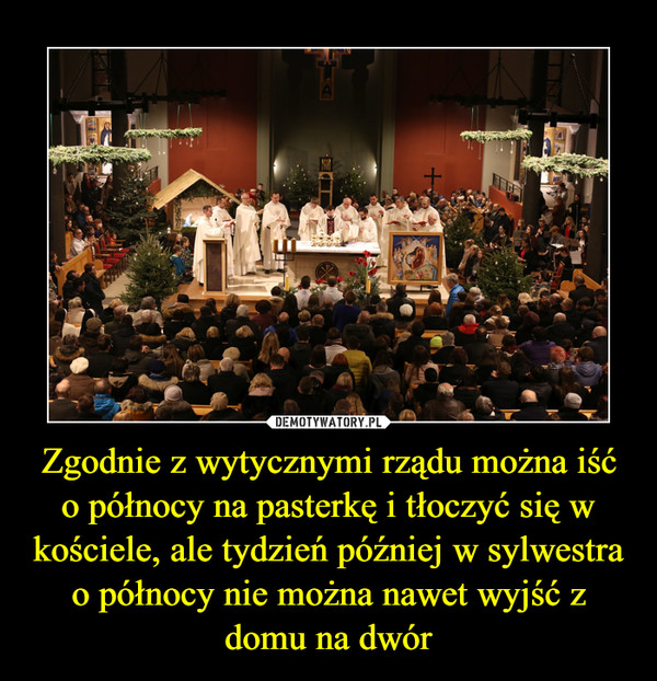 Zgodnie z wytycznymi rządu można iść o północy na pasterkę i tłoczyć się w kościele, ale tydzień później w sylwestra o północy nie można nawet wyjść z domu na dwór –