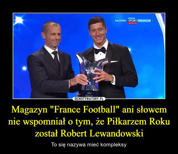 """Magazyn """"France Football"""" ani słowem nie wspomniał o tym, że Piłkarzem Roku został Robert Lewandowski – To się nazywa mieć kompleksy"""