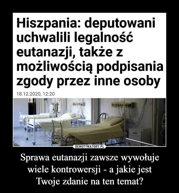 Sprawa eutanazji zawsze wywołujewiele kontrowersji - a jakie jestTwoje zdanie na ten temat? –  Hiszpania: deputowaniuchwalili legalnośćeutanazji, także zmożliwością podpisaniazgody przez inne osoby18.12.2020, 12:20W czwartek Kongres Deputowanych, niższa izbaKortezów Generalnych, uchwalił ustawęlegalizującą eutanazję. Teraz ustawa trafi doSenatu. Hiszpańskie media przewidują, że ustawamoże zostać ostatecznie zatwierdzona wpierwszym kwartale 2021 roku.