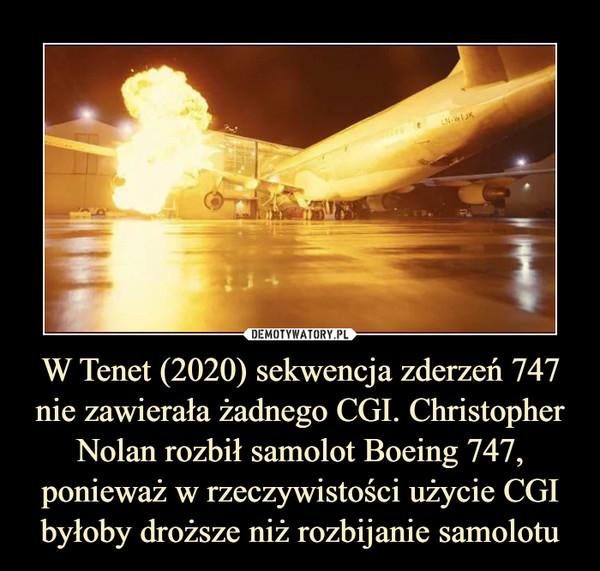W Tenet (2020) sekwencja zderzeń 747 nie zawierała żadnego CGI. Christopher Nolan rozbił samolot Boeing 747, ponieważ w rzeczywistości użycie CGI byłoby droższe niż rozbijanie samolotu –