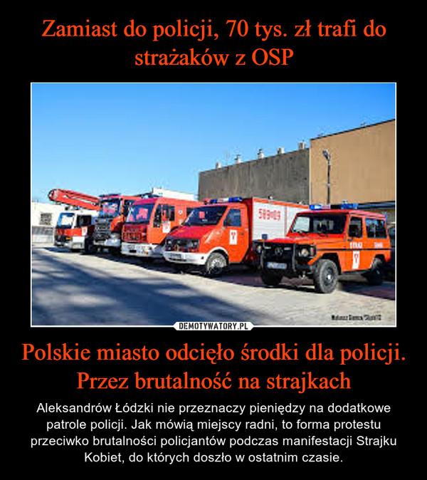 Polskie miasto odcięło środki dla policji. Przez brutalność na strajkach – Aleksandrów Łódzki nie przeznaczy pieniędzy na dodatkowe patrole policji. Jak mówią miejscy radni, to forma protestu przeciwko brutalności policjantów podczas manifestacji Strajku Kobiet, do których doszło w ostatnim czasie.