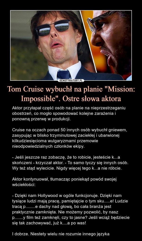 """Tom Cruise wybuchł na planie """"Mission: Impossible"""". Ostre słowa aktora – Aktor przyłapał część osób na planie na nieprzestrzeganiu obostrzeń, co mogło spowodować kolejne zarażenia i ponowną przerwę w produkcji.Cruise na oczach ponad 50 innych osób wybuchł gniewem, zasypując w blisko trzyminutowej zaciekłej i ubarwionej kilkudziesięcioma wulgaryzmami przemowie nieodpowiedzialnych członków ekipy.- Jeśli jeszcze raz zobaczę, że to robicie, jesteście k...a skończeni - krzyczał aktor. - To samo tyczy się innych osób. Wy też stąd wylecicie. Nigdy więcej tego k...a nie róbcie.Aktor kontynuował, tłumacząc poniekąd powód swojej wściekłości:- Dzięki nam Hollywood w ogóle funkcjonuje. Dzięki nam tysiące ludzi mają pracę, pamiętajcie o tym sku.....e! Ludzie tracą p........e dachy nad głową, bo cała branża jest praktycznie zamknięta. Nie możemy pozwolić, by nasz p.......y film też zamknęli, czy to jasne? Jeśli wciąż będziecie się tak zachowywać, już k....a po was!I dobrze. Niestety wielu nie rozumie innego języka"""