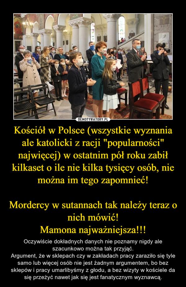 """Kościół w Polsce (wszystkie wyznania ale katolicki z racji """"popularności"""" najwięcej) w ostatnim pół roku zabił kilkaset o ile nie kilka tysięcy osób, nie można im tego zapomnieć!Mordercy w sutannach tak należy teraz o nich mówić!Mamona najważniejsza!!! – Oczywiście dokładnych danych nie poznamy nigdy ale szacunkowo można tak przyjąć.Argument, że w sklepach czy w zakładach pracy zaraziło się tyle samo lub więcej osób nie jest żadnym argumentem, bo bez sklepów i pracy umarlibyśmy z głodu, a bez wizyty w kościele da się przeżyć nawet jak się jest fanatycznym wyznawcą."""