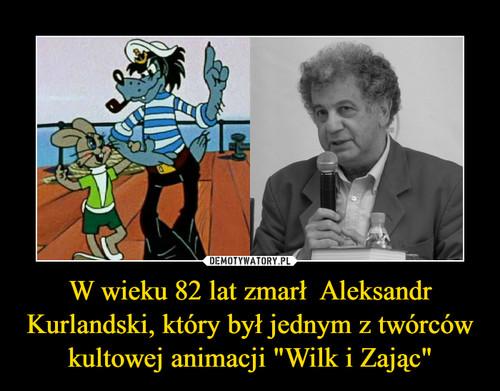"""W wieku 82 lat zmarł  Aleksandr Kurlandski, który był jednym z twórców kultowej animacji """"Wilk i Zając"""""""