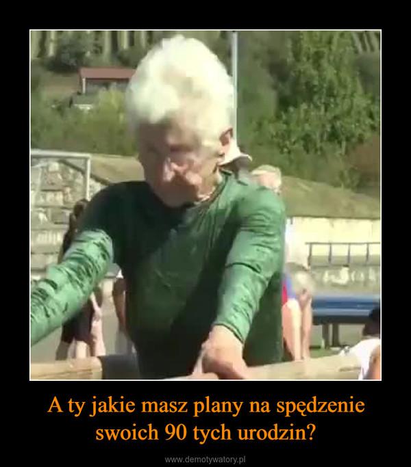 A ty jakie masz plany na spędzenie swoich 90 tych urodzin? –