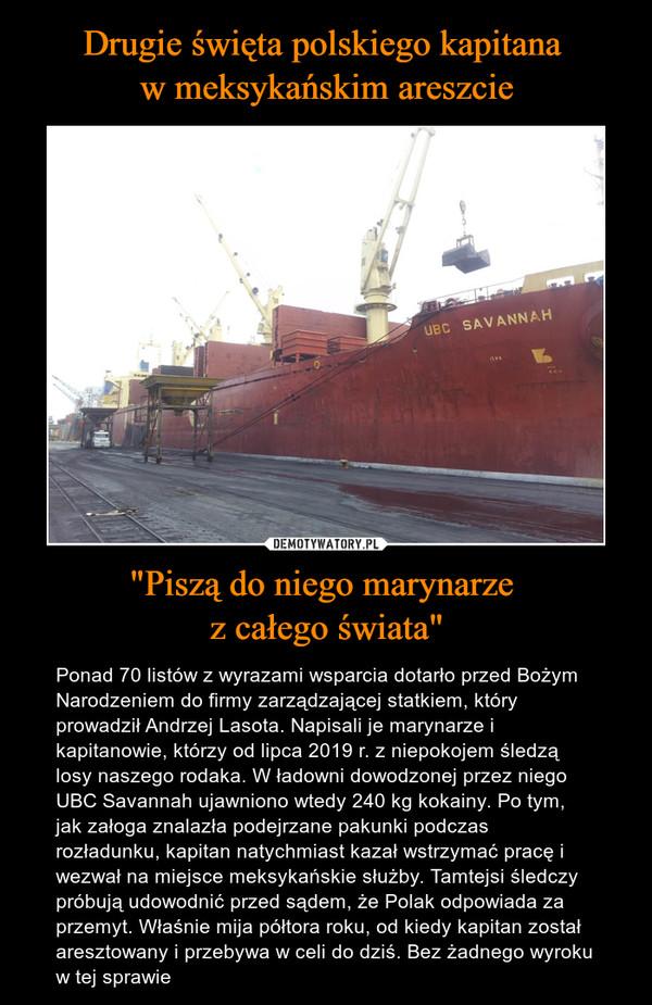 """""""Piszą do niego marynarze z całego świata"""" – Ponad 70 listów z wyrazami wsparcia dotarło przed Bożym Narodzeniem do firmy zarządzającej statkiem, który prowadził Andrzej Lasota. Napisali je marynarze i kapitanowie, którzy od lipca 2019 r. z niepokojem śledzą losy naszego rodaka. W ładowni dowodzonej przez niego UBC Savannah ujawniono wtedy 240 kg kokainy. Po tym, jak załoga znalazła podejrzane pakunki podczas rozładunku, kapitan natychmiast kazał wstrzymać pracę i wezwał na miejsce meksykańskie służby. Tamtejsi śledczy próbują udowodnić przed sądem, że Polak odpowiada za przemyt. Właśnie mija półtora roku, od kiedy kapitan został aresztowany i przebywa w celi do dziś. Bez żadnego wyroku w tej sprawie"""