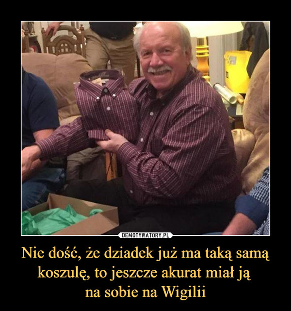 Nie dość, że dziadek już ma taką samą koszulę, to jeszcze akurat miał ją na sobie na Wigilii –