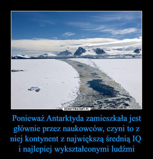 Ponieważ Antarktyda zamieszkała jest głównie przez naukowców, czyni to z niej kontynent z największą średnią IQ  i najlepiej wykształconymi ludźmi