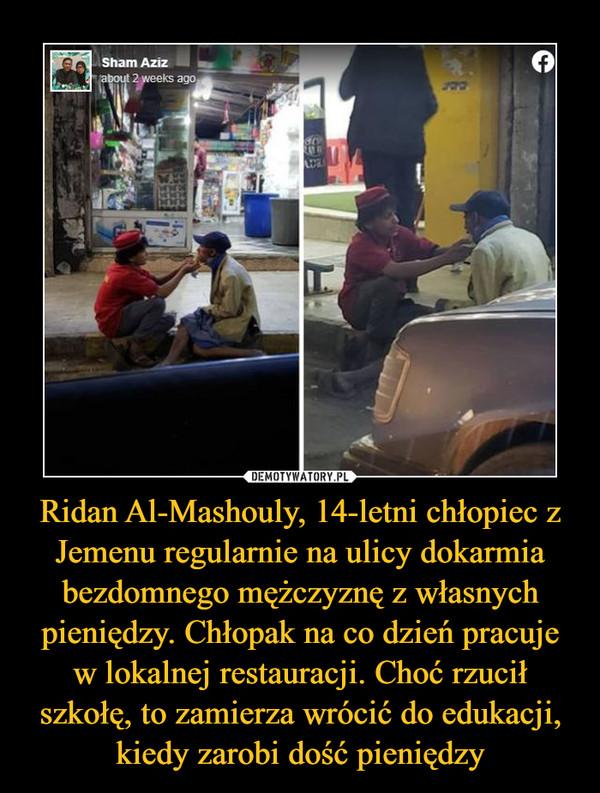 Ridan Al-Mashouly, 14-letni chłopiec z Jemenu regularnie na ulicy dokarmia bezdomnego mężczyznę z własnych pieniędzy. Chłopak na co dzień pracuje w lokalnej restauracji. Choć rzucił szkołę, to zamierza wrócić do edukacji, kiedy zarobi dość pieniędzy –