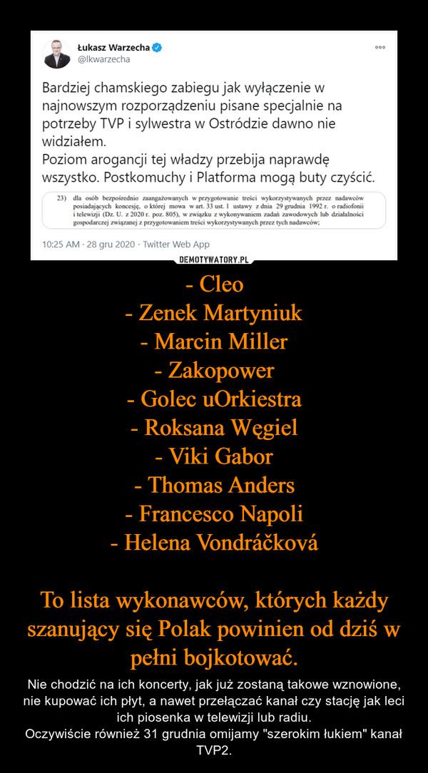"""- Cleo- Zenek Martyniuk- Marcin Miller- Zakopower- Golec uOrkiestra- Roksana Węgiel- Viki Gabor- Thomas Anders- Francesco Napoli- Helena VondráčkováTo lista wykonawców, których każdy szanujący się Polak powinien od dziś w pełni bojkotować. – Nie chodzić na ich koncerty, jak już zostaną takowe wznowione, nie kupować ich płyt, a nawet przełączać kanał czy stację jak leci ich piosenka w telewizji lub radiu.Oczywiście również 31 grudnia omijamy """"szerokim łukiem"""" kanał TVP2."""