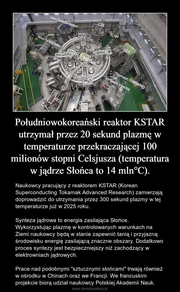 """Południowokoreański reaktor KSTAR utrzymał przez 20 sekund plazmę w temperaturze przekraczającej 100 milionów stopni Celsjusza (temperatura w jądrze Słońca to 14 mln°C). – Naukowcy pracujący z reaktorem KSTAR (Korean Superconducting Tokamak Advanced Research) zamierzają doprowadzić do utrzymania przez 300 sekund plazmy w tej temperaturze już w 2025 roku. Synteza jądrowa to energia zasilająca Słońce. Wykorzystując plazmę w kontrolowanych warunkach na Ziemi naukowcy będą w stanie zapewnić tanią i przyjazną środowisku energię zasilającą znaczne obszary. Dodatkowo proces syntezy jest bezpieczniejszy niż zachodzący w elektrowniach jądrowych.Prace nad podobnymi """"sztucznymi słońcami"""" trwają również w ośrodku w Chinach oraz we Francji. We francuskim projekcie biorą udział naukowcy Polskiej Akademii Nauk."""
