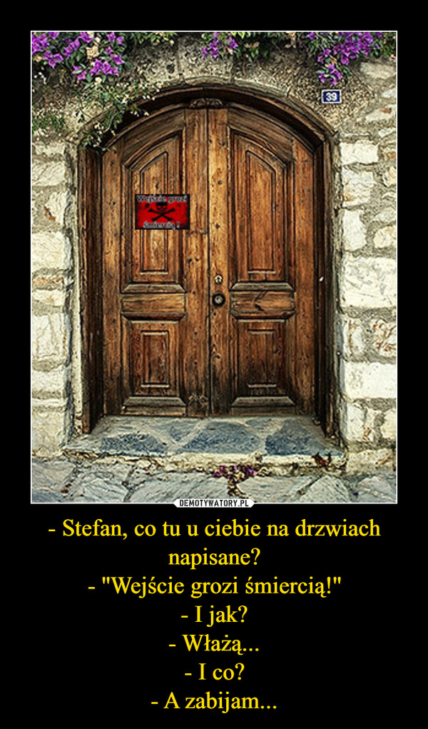 - Stefan, co tu u ciebie na drzwiach napisane?- ''Wejście grozi śmiercią!''- I jak?- Włażą...- I co?- A zabijam... –