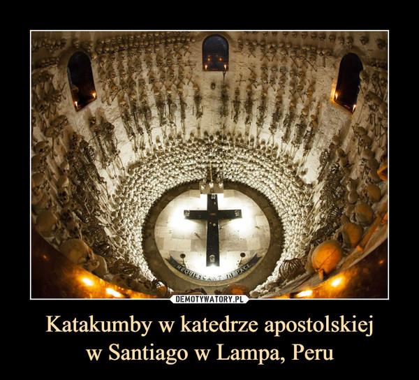 Katakumby w katedrze apostolskiejw Santiago w Lampa, Peru –