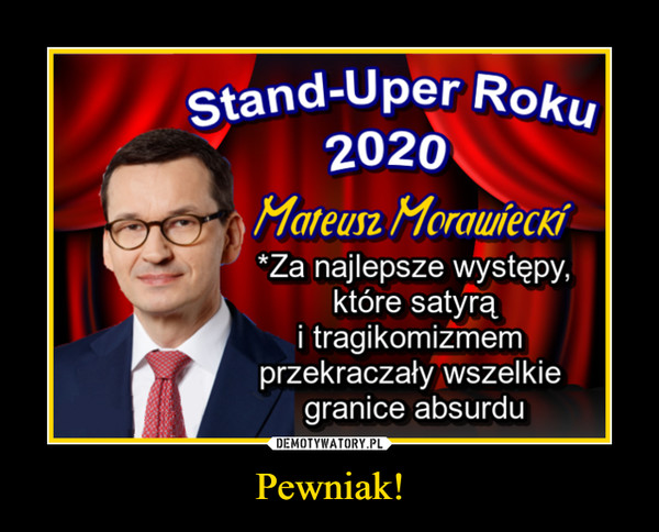 Pewniak! –  Stand-Uper Roku2020Mateusz MorauiecKÍ*Za najlepsze występy,które satyrąi tragikomizmemprzekraczały wszelkiegranice absurdu
