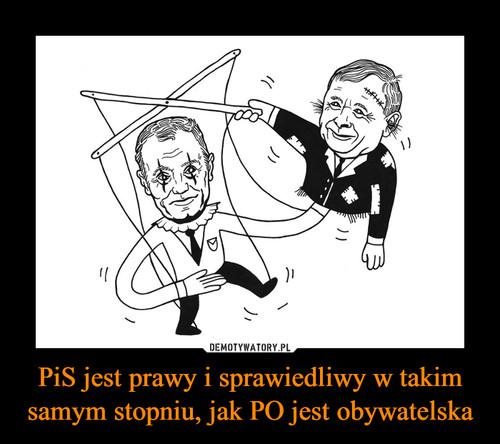 PiS jest prawy i sprawiedliwy w takim samym stopniu, jak PO jest obywatelska