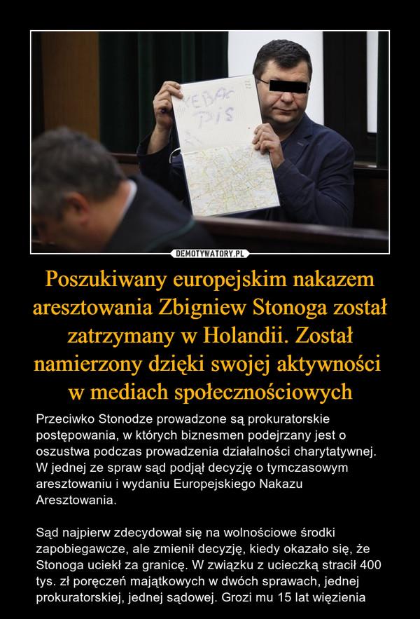 Poszukiwany europejskim nakazem aresztowania Zbigniew Stonoga został zatrzymany w Holandii. Został namierzony dzięki swojej aktywności w mediach społecznościowych – Przeciwko Stonodze prowadzone są prokuratorskie postępowania, w których biznesmen podejrzany jest o oszustwa podczas prowadzenia działalności charytatywnej. W jednej ze spraw sąd podjął decyzję o tymczasowym aresztowaniu i wydaniu Europejskiego Nakazu Aresztowania.Sąd najpierw zdecydował się na wolnościowe środki zapobiegawcze, ale zmienił decyzję, kiedy okazało się, że Stonoga uciekł za granicę. W związku z ucieczką stracił 400 tys. zł poręczeń majątkowych w dwóch sprawach, jednej prokuratorskiej, jednej sądowej. Grozi mu 15 lat więzienia