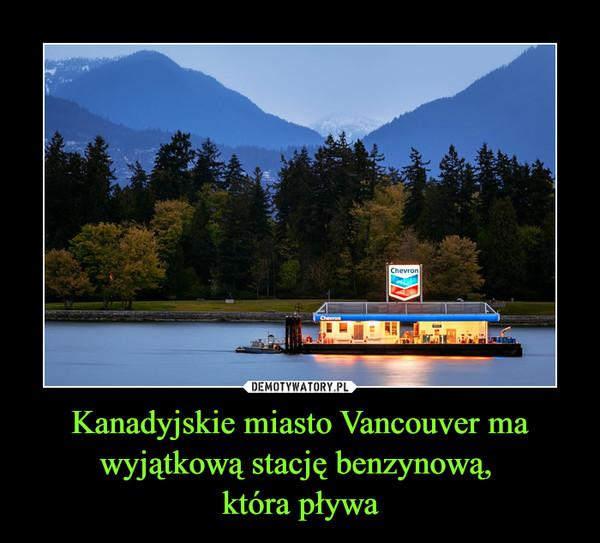 Kanadyjskie miasto Vancouver ma wyjątkową stację benzynową, która pływa –