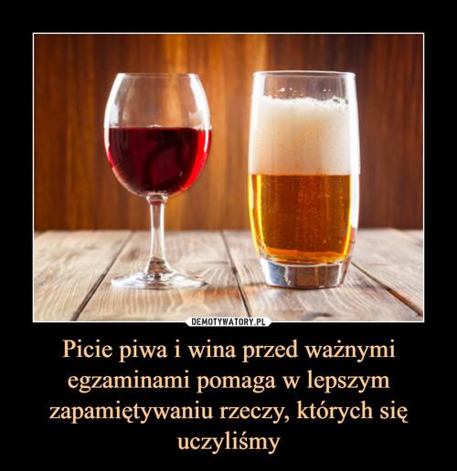 Picie piwa i wina przed ważnymi egzaminami pomaga w lepszym zapamiętywaniu rzeczy, których się uczyliśmy