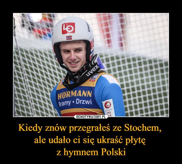 Kiedy znów przegrałeś ze Stochem, ale udało ci się ukraść płytę z hymnem Polski –