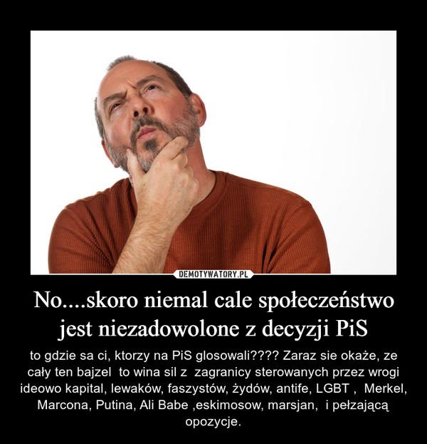 No....skoro niemal cale społeczeństwo jest niezadowolone z decyzji PiS – to gdzie sa ci, ktorzy na PiS glosowali???? Zaraz sie okaże, ze cały ten bajzel  to wina sil z  zagranicy sterowanych przez wrogi ideowo kapital, lewaków, faszystów, żydów, antife, LGBT ,  Merkel, Marcona, Putina, Ali Babe ,eskimosow, marsjan,  i pełzającą opozycje.