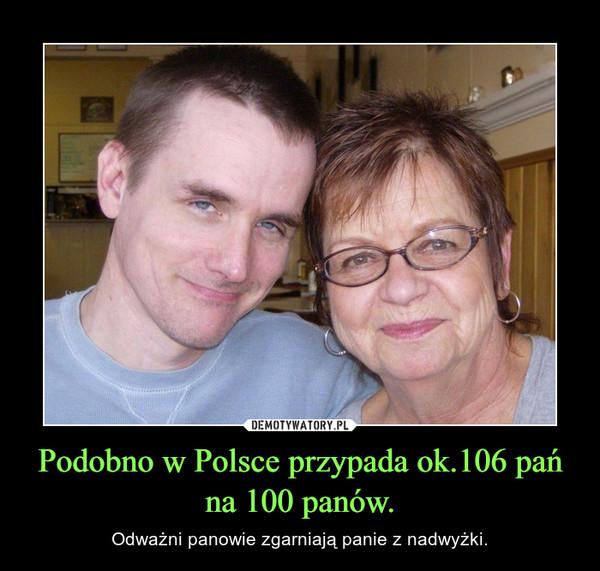 Podobno w Polsce przypada ok.106 pań na 100 panów. – Odważni panowie zgarniają panie z nadwyżki.