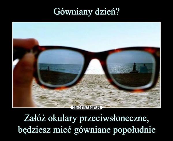 Załóż okulary przeciwsłoneczne, będziesz mieć gówniane popołudnie –