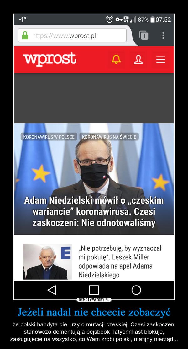 Jeżeli nadal nie chcecie zobaczyć – że polski bandyta pie...rzy o mutacji czeskiej, Czesi zaskoczeni stanowczo dementują a pejsbook natychmiast blokuje, zasługujecie na wszystko, co Wam zrobi polski, mafijny nierząd...