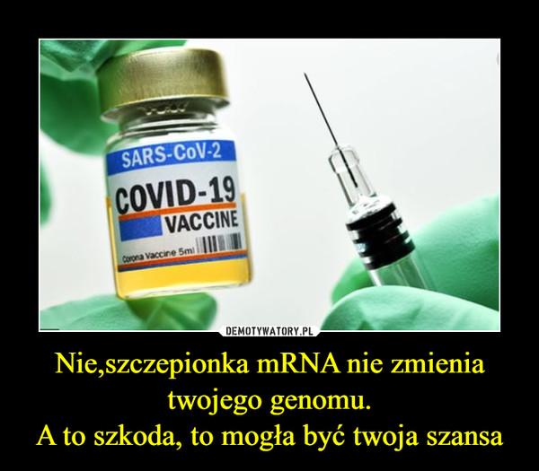 Nie,szczepionka mRNA nie zmienia twojego genomu.A to szkoda, to mogła być twoja szansa –
