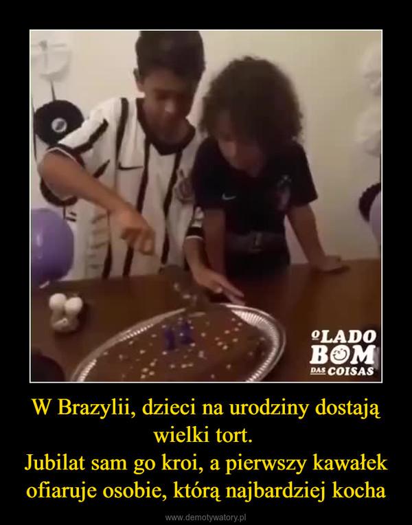 W Brazylii, dzieci na urodziny dostają wielki tort. Jubilat sam go kroi, a pierwszy kawałek ofiaruje osobie, którą najbardziej kocha –