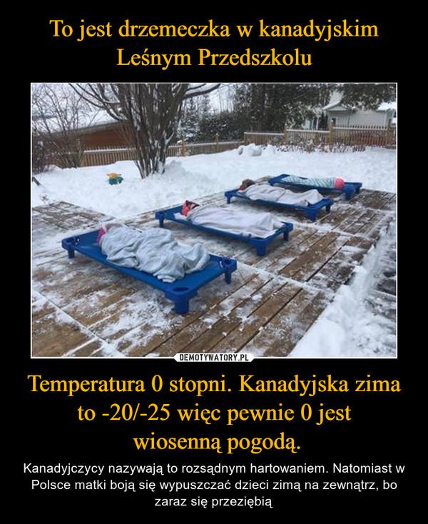 Temperatura 0 stopni. Kanadyjska zima to -20/-25 więc pewnie 0 jest wiosenną pogodą. – Kanadyjczycy nazywają to rozsądnym hartowaniem. Natomiast w Polsce matki boją się wypuszczać dzieci zimą na zewnątrz, bo zaraz się przeziębią