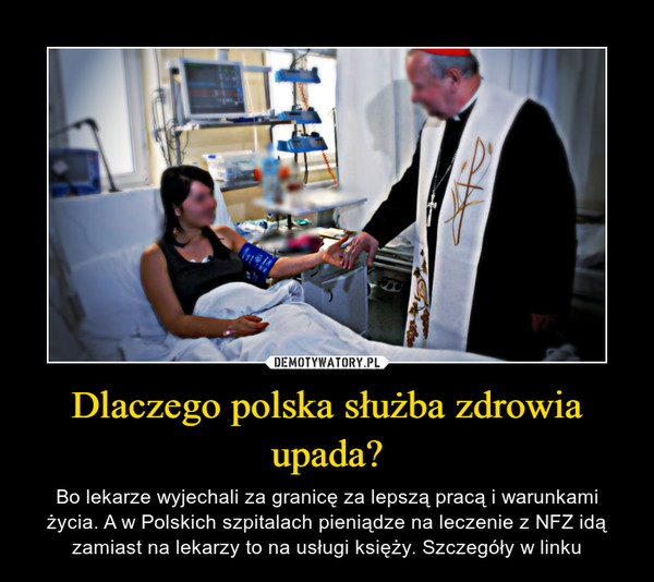 Dlaczego polska służba zdrowia upada? – Bo lekarze wyjechali za granicę za lepszą pracą i warunkami życia. A w Polskich szpitalach pieniądze na leczenie z NFZ idą zamiast na lekarzy to na usługi księży. Szczegóły w linku
